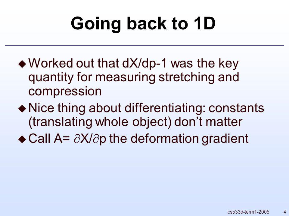 4cs533d-term1-2005 Going back to 1D  Worked out that dX/dp-1 was the key quantity for measuring stretching and compression  Nice thing about differentiating: constants (translating whole object) don't matter  Call A=  X/  p the deformation gradient
