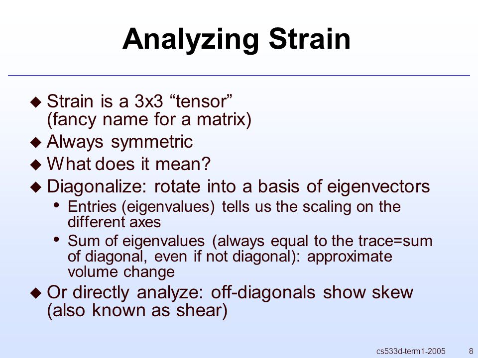 8cs533d-term1-2005 Analyzing Strain  Strain is a 3x3 tensor (fancy name for a matrix)  Always symmetric  What does it mean.