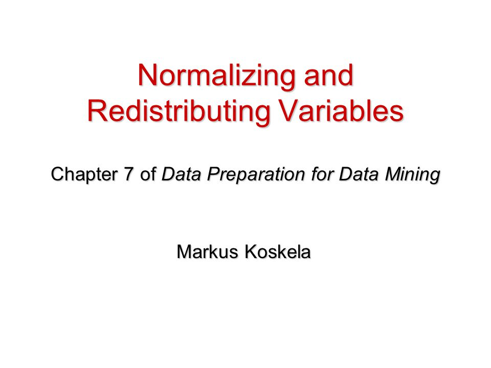 Normalizing and Redistributing Variables Chapter 7 of Data Preparation for Data Mining Markus Koskela
