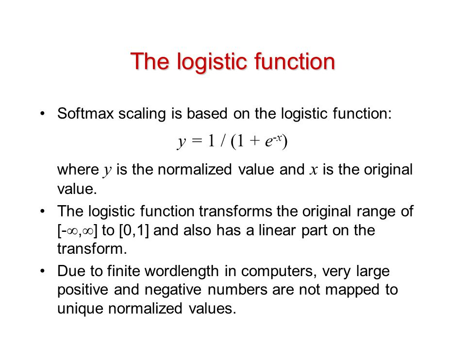 The logistic function Softmax scaling is based on the logistic function: y = 1 / (1 + e -x ) where y is the normalized value and x is the original value.