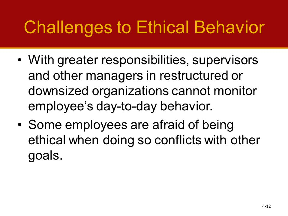 Challenges to Ethical Behavior With greater responsibilities, supervisors and other managers in restructured or downsized organizations cannot monitor employee's day-to-day behavior.