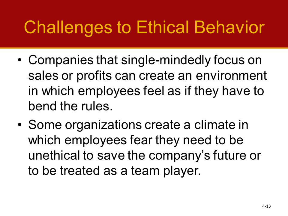 Challenges to Ethical Behavior Companies that single-mindedly focus on sales or profits can create an environment in which employees feel as if they have to bend the rules.