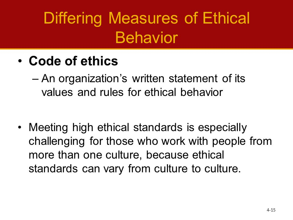 Differing Measures of Ethical Behavior Code of ethics –An organization's written statement of its values and rules for ethical behavior Meeting high ethical standards is especially challenging for those who work with people from more than one culture, because ethical standards can vary from culture to culture.