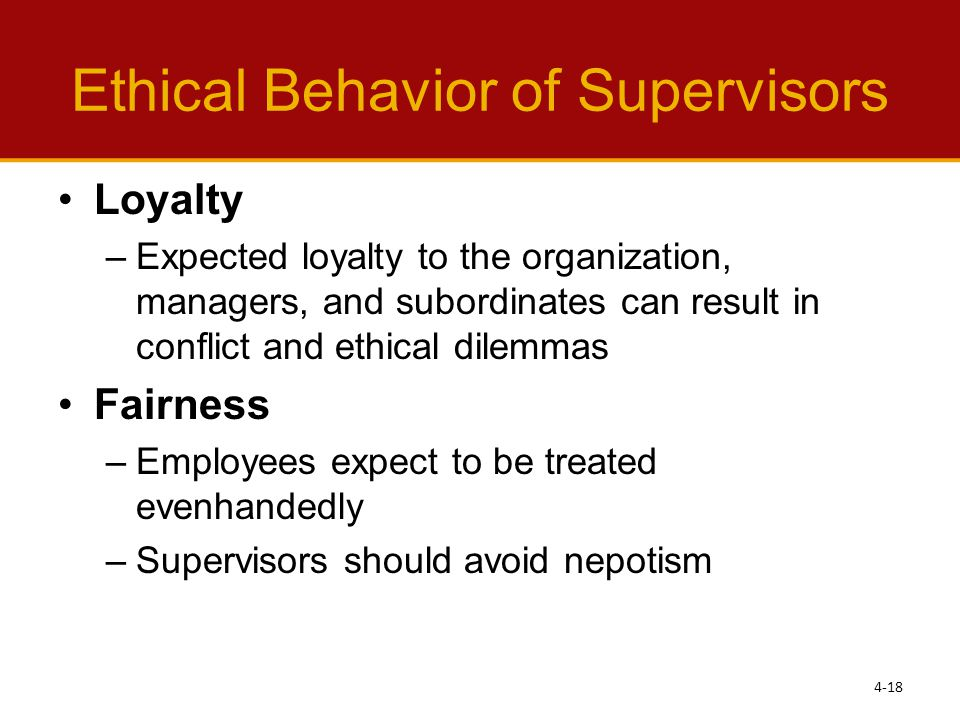 Ethical Behavior of Supervisors Loyalty –Expected loyalty to the organization, managers, and subordinates can result in conflict and ethical dilemmas Fairness –Employees expect to be treated evenhandedly –Supervisors should avoid nepotism 4-18