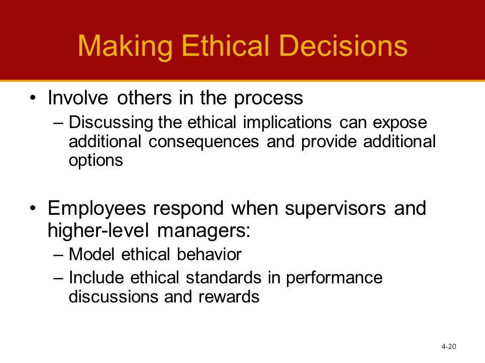 Making Ethical Decisions Involve others in the process –Discussing the ethical implications can expose additional consequences and provide additional options Employees respond when supervisors and higher-level managers: –Model ethical behavior –Include ethical standards in performance discussions and rewards 4-20