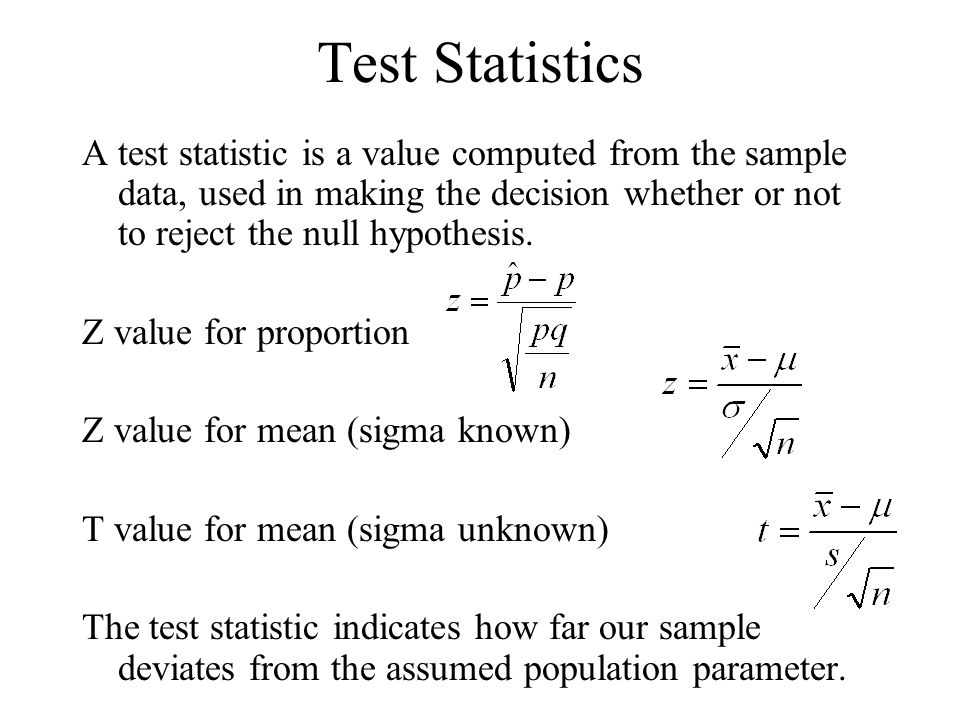 Test Statistics A test statistic is a value computed from the sample data, used in making the decision whether or not to reject the null hypothesis. Z