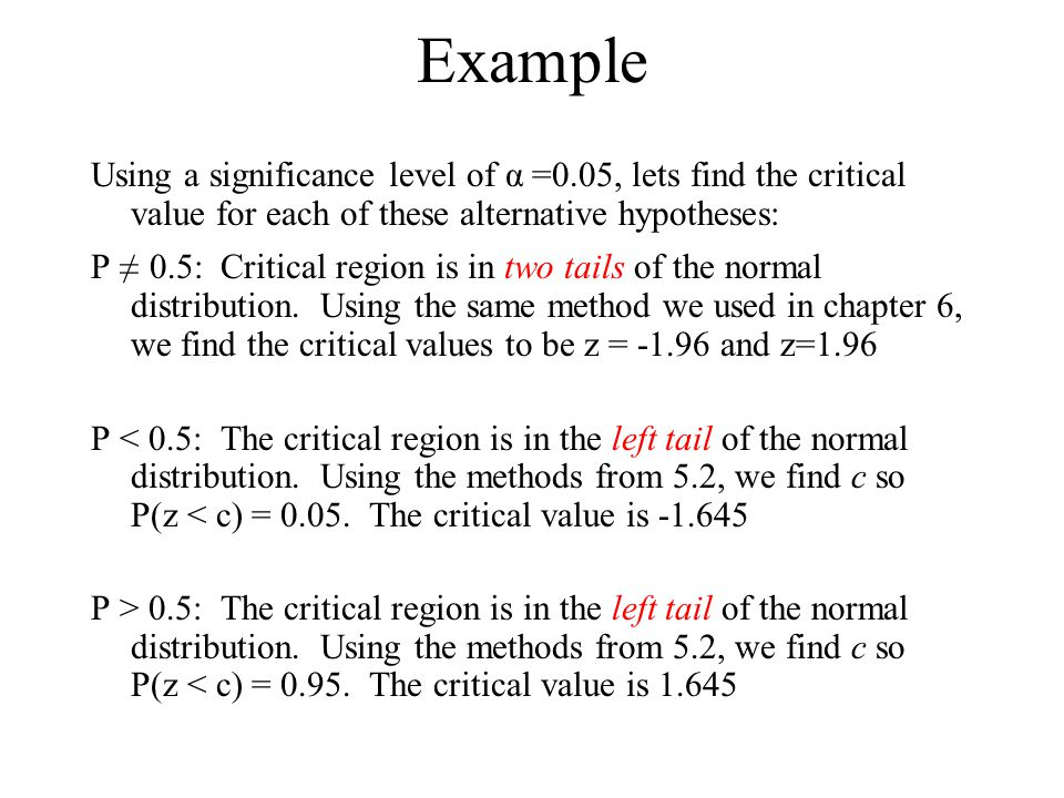 Example Using a significance level of α =0.05, lets find the critical value for each of these alternative hypotheses: P ≠ 0.5: Critical region is in t