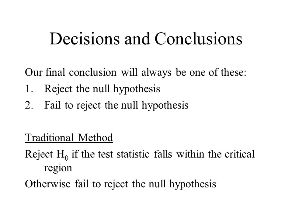 Decisions and Conclusions Our final conclusion will always be one of these: 1.Reject the null hypothesis 2.Fail to reject the null hypothesis Traditional Method Reject H 0 if the test statistic falls within the critical region Otherwise fail to reject the null hypothesis