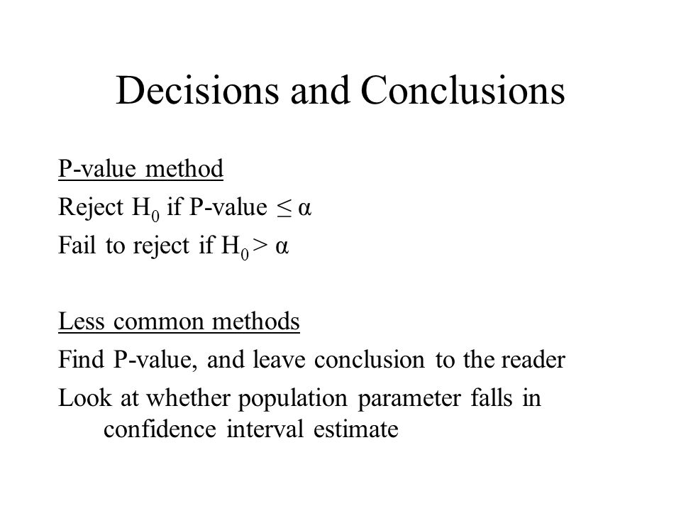 Decisions and Conclusions P-value method Reject H 0 if P-value ≤ α Fail to reject if H 0 > α Less common methods Find P-value, and leave conclusion to the reader Look at whether population parameter falls in confidence interval estimate