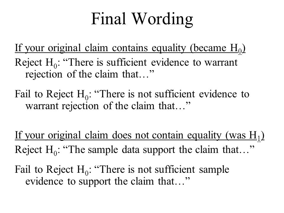 Final Wording If your original claim contains equality (became H 0 ) Reject H 0 : There is sufficient evidence to warrant rejection of the claim that… Fail to Reject H 0­­­­­ : There is not sufficient evidence to warrant rejection of the claim that… If your original claim does not contain equality (was H 1 ) Reject H 0 : The sample data support the claim that… Fail to Reject H 0­­­­­ : There is not sufficient sample evidence to support the claim that…