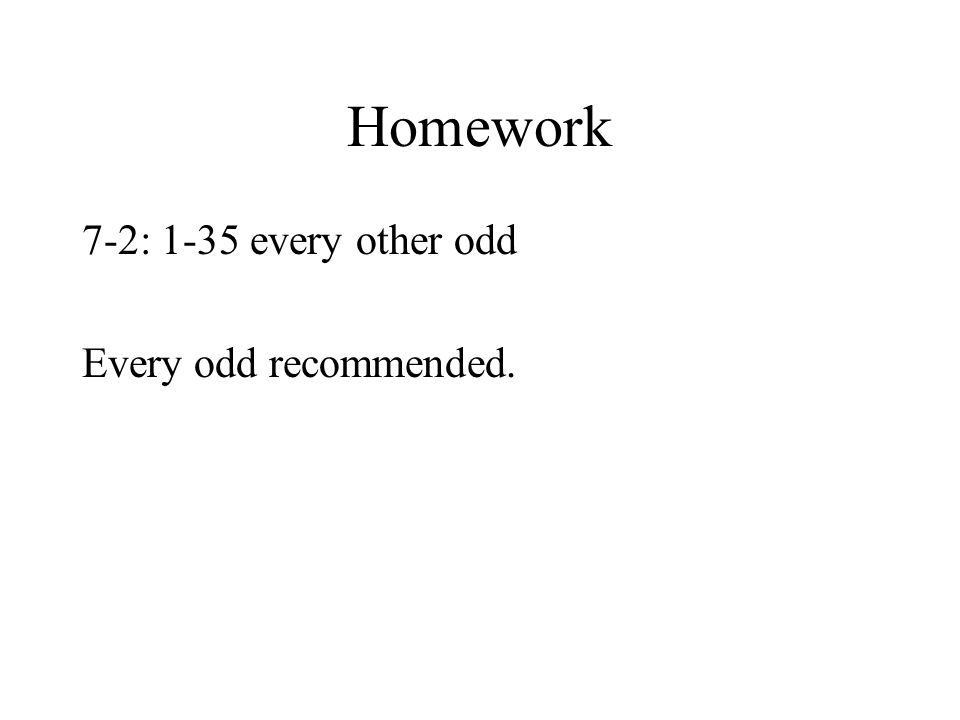 Homework 7-2: 1-35 every other odd Every odd recommended.