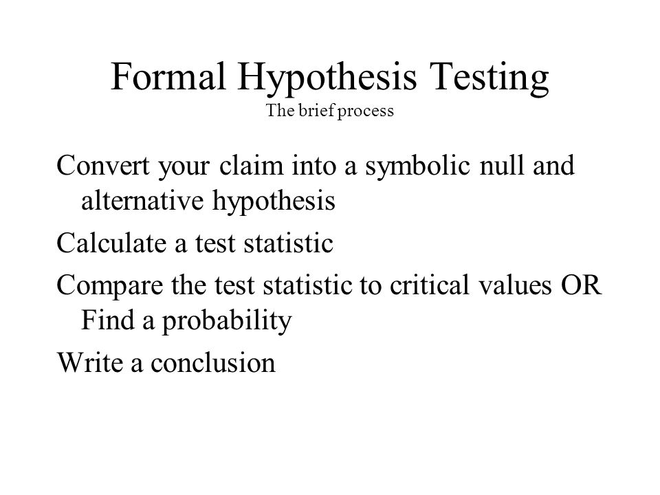 Formal Hypothesis Testing The brief process Convert your claim into a symbolic null and alternative hypothesis Calculate a test statistic Compare the test statistic to critical values OR Find a probability Write a conclusion