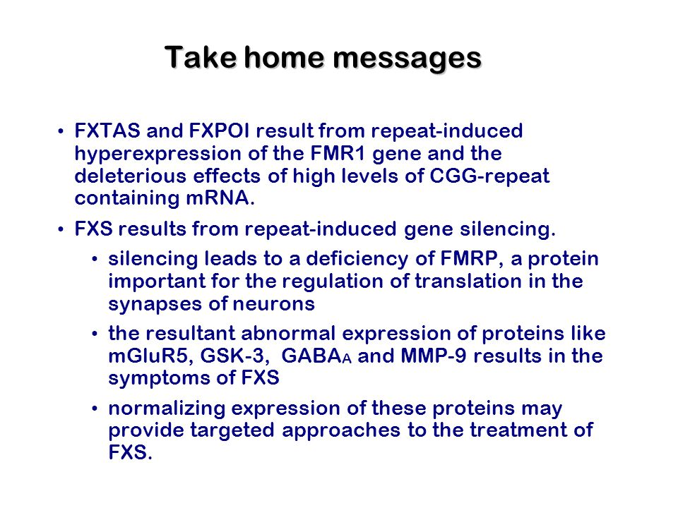 Take home messages FXTAS and FXPOI result from repeat-induced hyperexpression of the FMR1 gene and the deleterious effects of high levels of CGG-repeat containing mRNA.