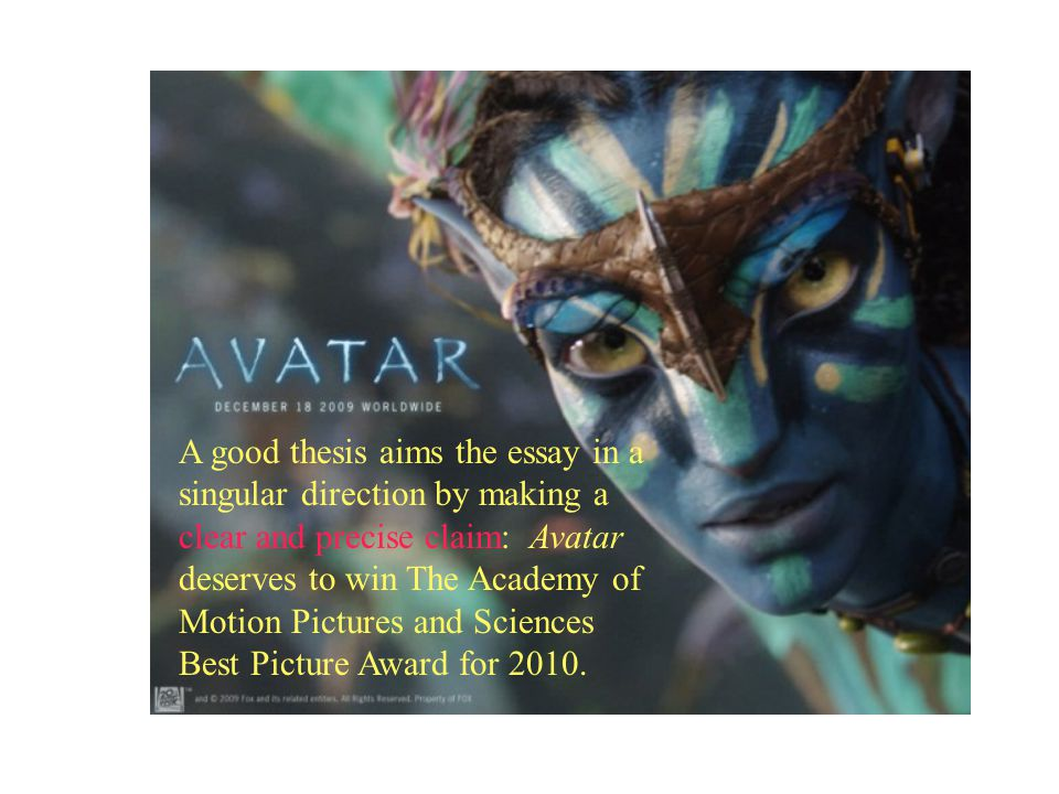 A good thesis aims the essay in a singular direction by making a clear and precise claim: Avatar deserves to win The Academy of Motion Pictures and Sciences Best Picture Award for 2010.
