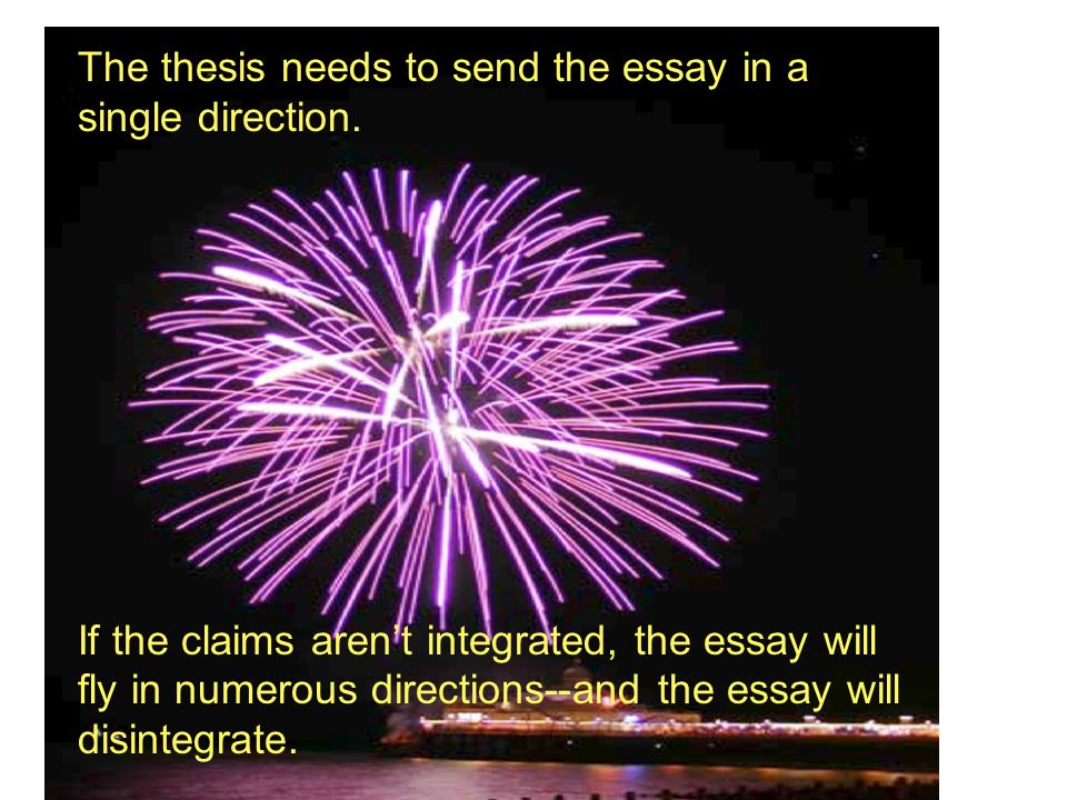 The thesis needs to send the essay in a single direction. If the claims aren't integrated, the essay will fly in numerous directions--and the essay wi