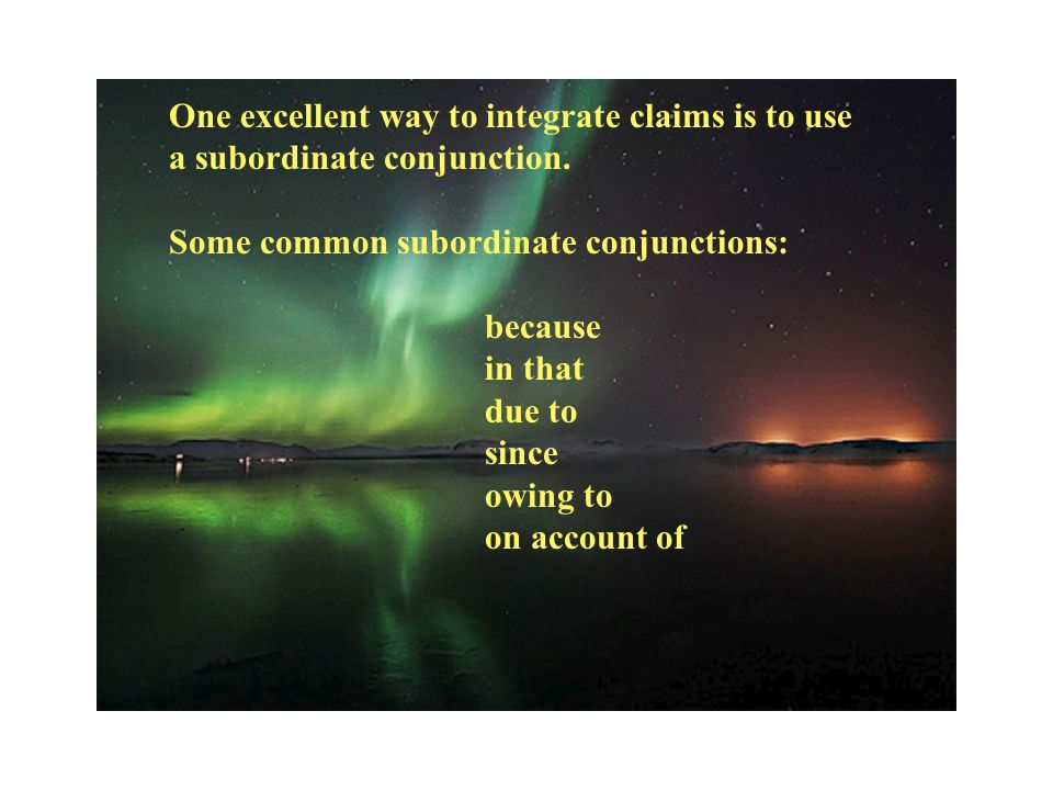 One excellent way to integrate claims is to use a subordinate conjunction.