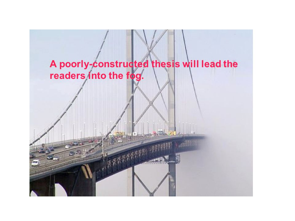 A poorly-constructed thesis will lead the readers into the fog.