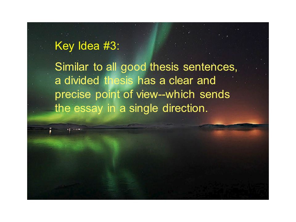 Key Idea #3: Similar to all good thesis sentences, a divided thesis has a clear and precise point of view--which sends the essay in a single direction