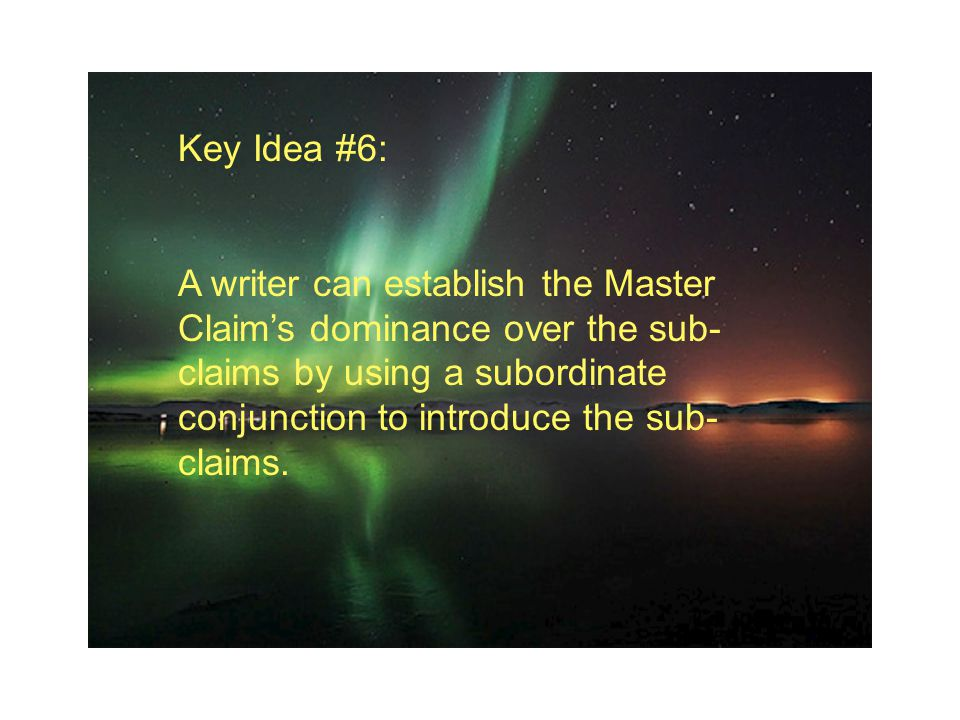 Key Idea #6: A writer can establish the Master Claim's dominance over the sub- claims by using a subordinate conjunction to introduce the sub- claims.