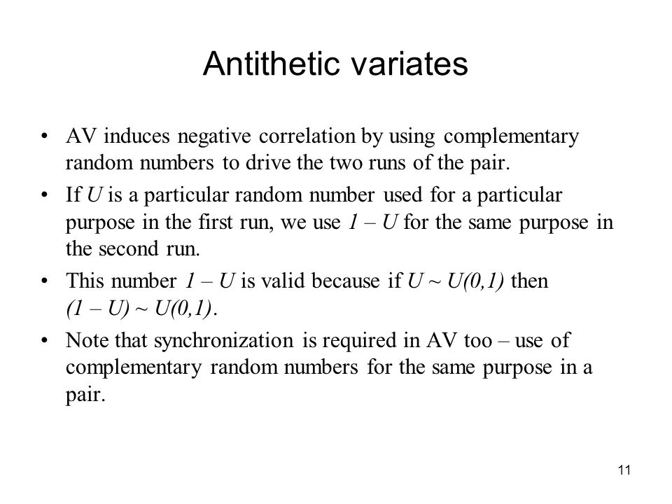 11 Antithetic variates AV induces negative correlation by using complementary random numbers to drive the two runs of the pair.