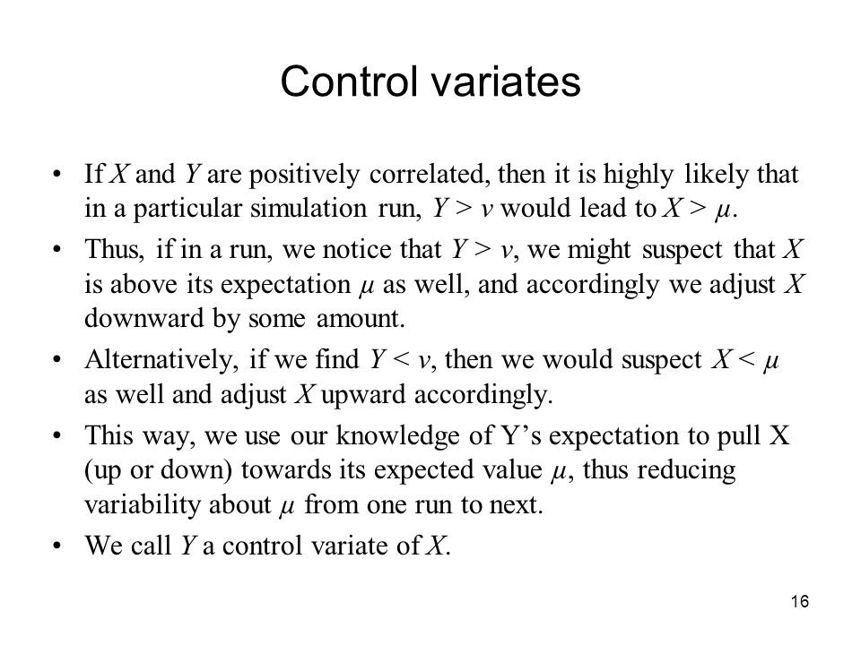 16 Control variates If X and Y are positively correlated, then it is highly likely that in a particular simulation run, Y > ν would lead to X > µ.