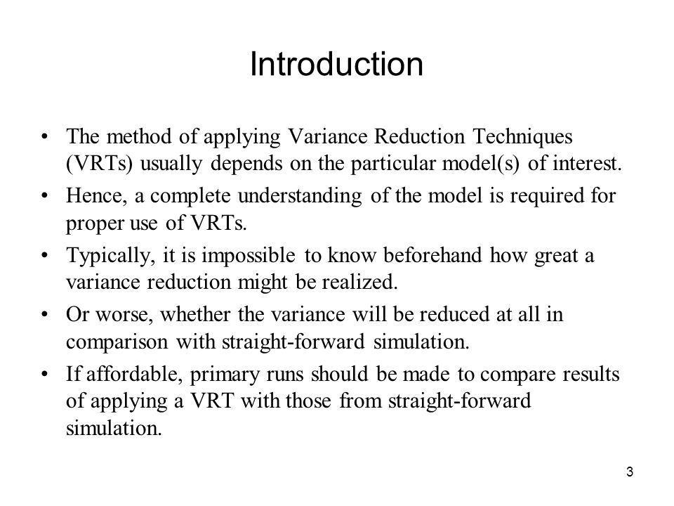 3 Introduction The method of applying Variance Reduction Techniques (VRTs) usually depends on the particular model(s) of interest.