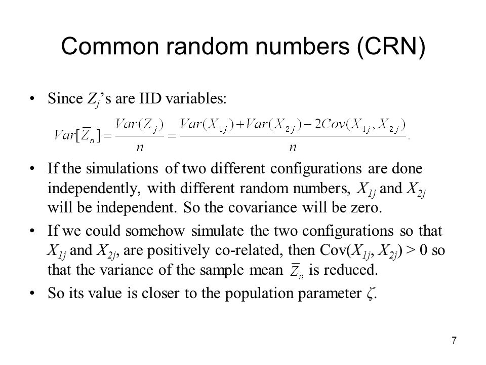 7 Common random numbers (CRN) Since Z j 's are IID variables: If the simulations of two different configurations are done independently, with different random numbers, X 1j and X 2j will be independent.