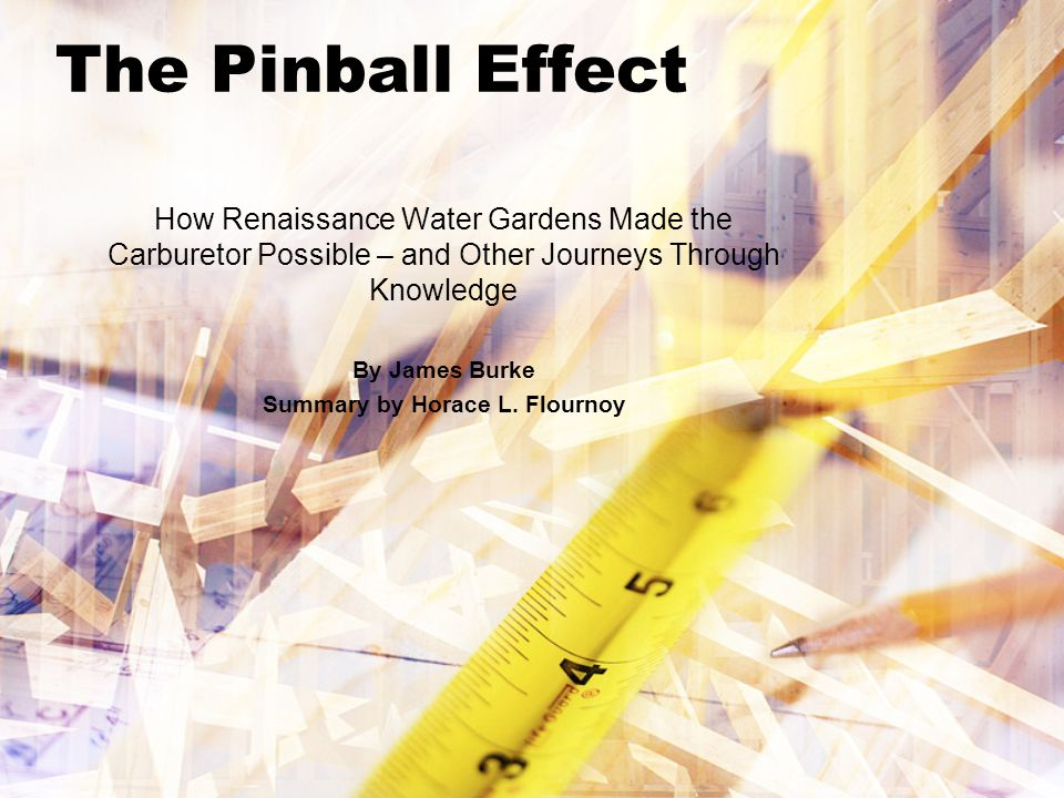 The Pinball Effect How Renaissance Water Gardens Made the Carburetor Possible – and Other Journeys Through Knowledge By James Burke Summary by Horace L.