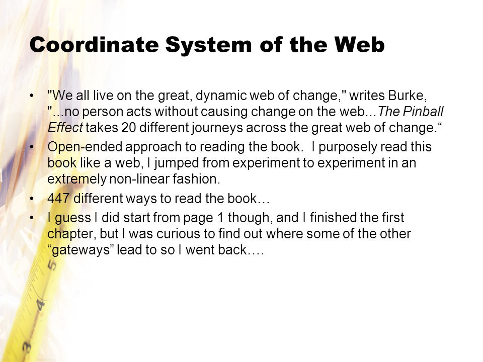 Coordinate System of the Web We all live on the great, dynamic web of change, writes Burke, ...no person acts without causing change on the web...The Pinball Effect takes 20 different journeys across the great web of change. Open-ended approach to reading the book.