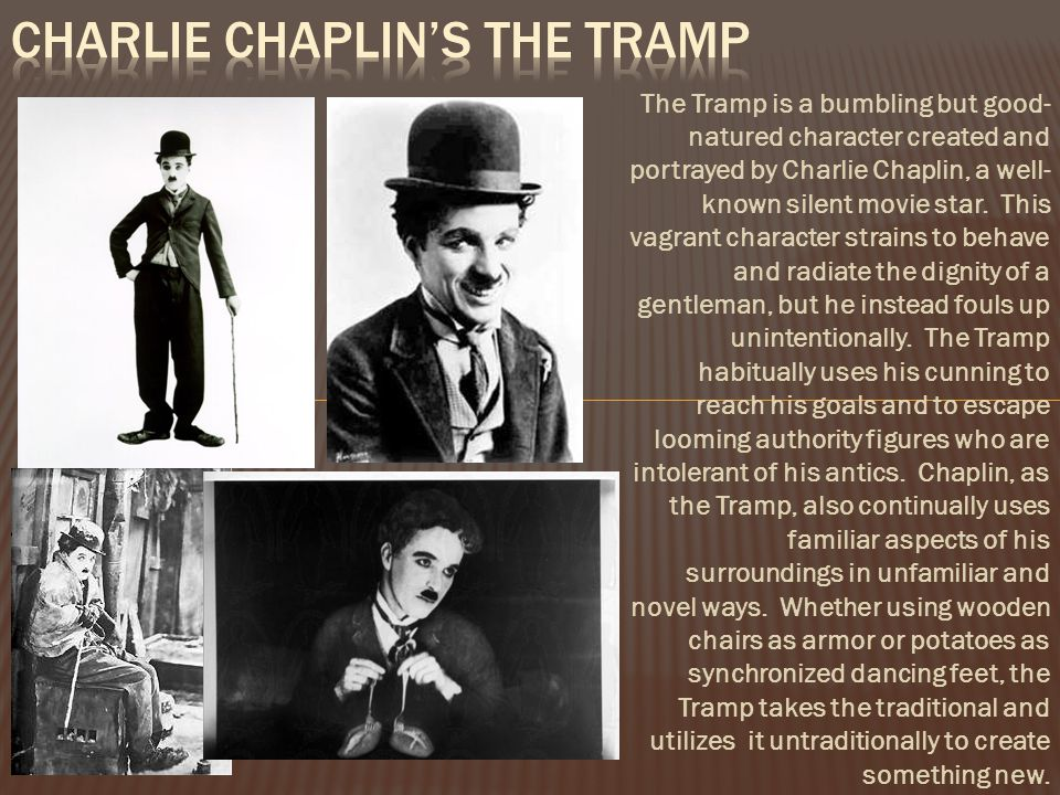 The Tramp is a bumbling but good- natured character created and portrayed by Charlie Chaplin, a well- known silent movie star.