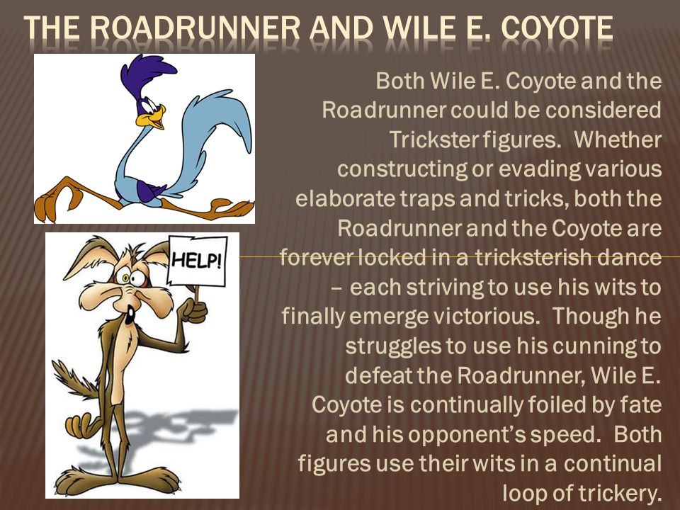 Both Wile E. Coyote and the Roadrunner could be considered Trickster figures.