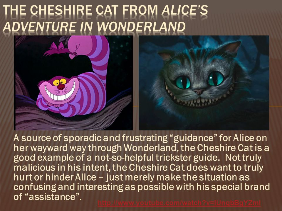 A source of sporadic and frustrating guidance for Alice on her wayward way through Wonderland, the Cheshire Cat is a good example of a not-so-helpful trickster guide.