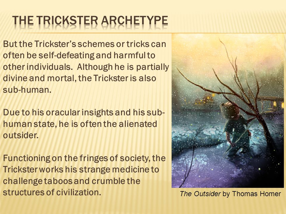 But the Trickster's schemes or tricks can often be self-defeating and harmful to other individuals.