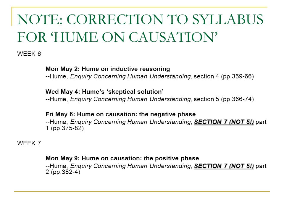 NOTE: CORRECTION TO SYLLABUS FOR 'HUME ON CAUSATION' WEEK 6 Mon May 2: Hume on inductive reasoning --Hume, Enquiry Concerning Human Understanding, section 4 (pp.359-66) Wed May 4: Hume's 'skeptical solution' --Hume, Enquiry Concerning Human Understanding, section 5 (pp.366-74) Fri May 6: Hume on causation: the negative phase SECTION 7 (NOT 5!) --Hume, Enquiry Concerning Human Understanding, SECTION 7 (NOT 5!) part 1 (pp.375-82) WEEK 7 Mon May 9: Hume on causation: the positive phase SECTION 7 (NOT 5!) --Hume, Enquiry Concerning Human Understanding, SECTION 7 (NOT 5!) part 2 (pp.382-4)