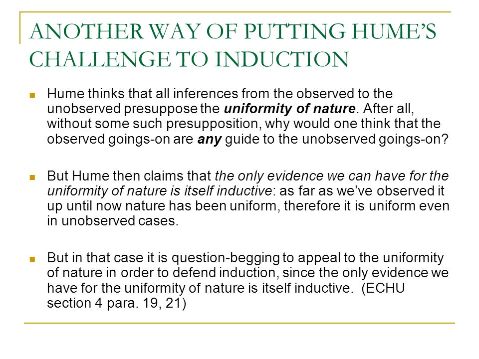 ANOTHER WAY OF PUTTING HUME'S CHALLENGE TO INDUCTION Hume thinks that all inferences from the observed to the unobserved presuppose the uniformity of nature.