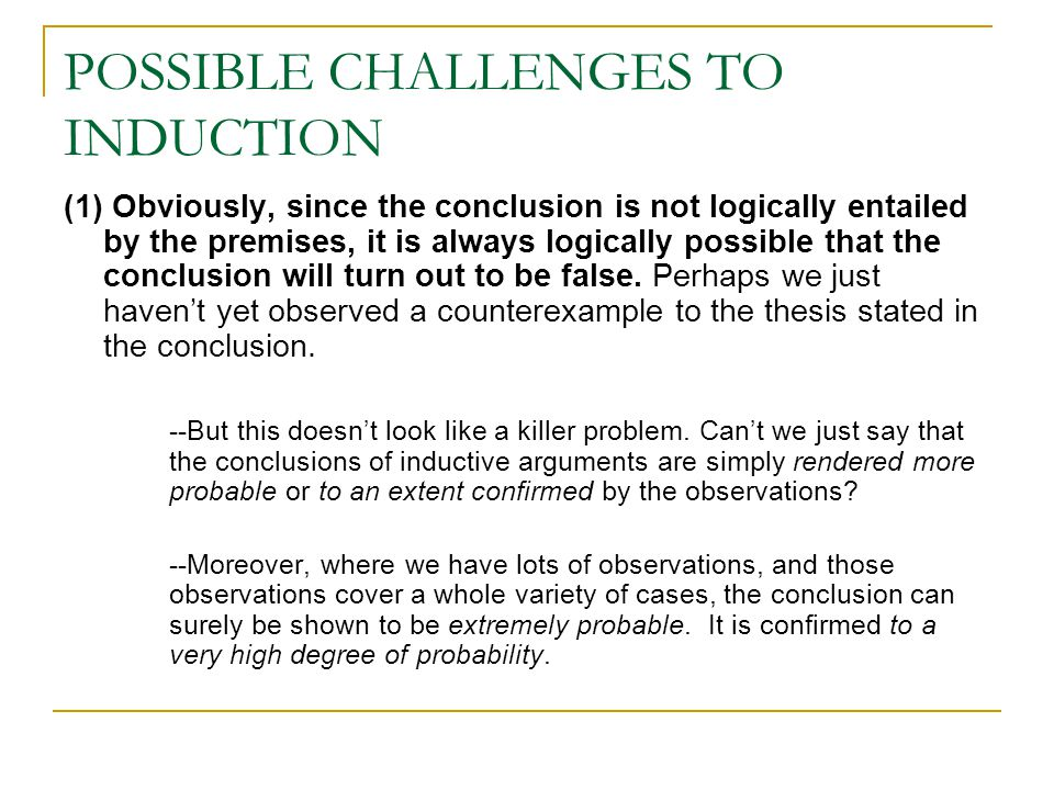 POSSIBLE CHALLENGES TO INDUCTION (1) Obviously, since the conclusion is not logically entailed by the premises, it is always logically possible that the conclusion will turn out to be false.