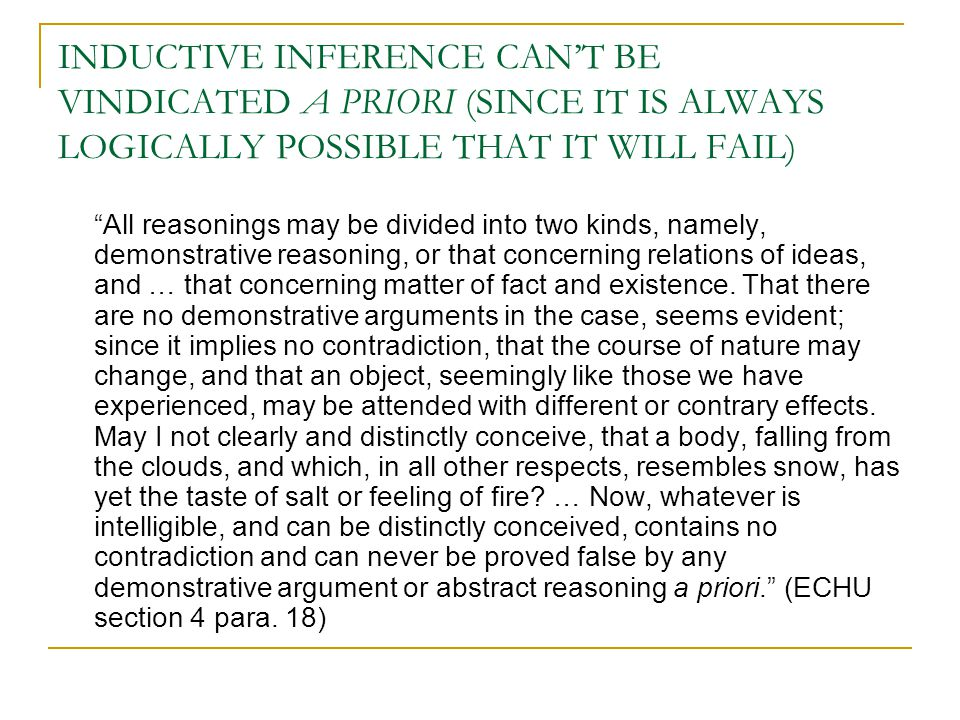 INDUCTIVE INFERENCE CAN'T BE VINDICATED A PRIORI (SINCE IT IS ALWAYS LOGICALLY POSSIBLE THAT IT WILL FAIL) All reasonings may be divided into two kinds, namely, demonstrative reasoning, or that concerning relations of ideas, and … that concerning matter of fact and existence.