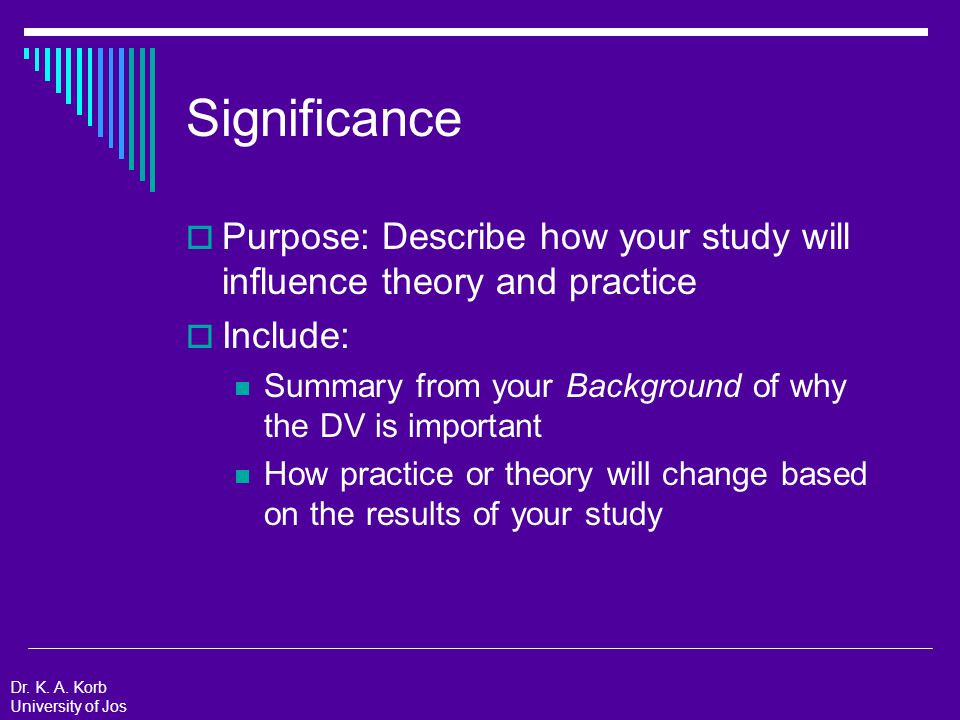 Significance  Purpose: Describe how your study will influence theory and practice  Include: Summary from your Background of why the DV is important How practice or theory will change based on the results of your study Dr.