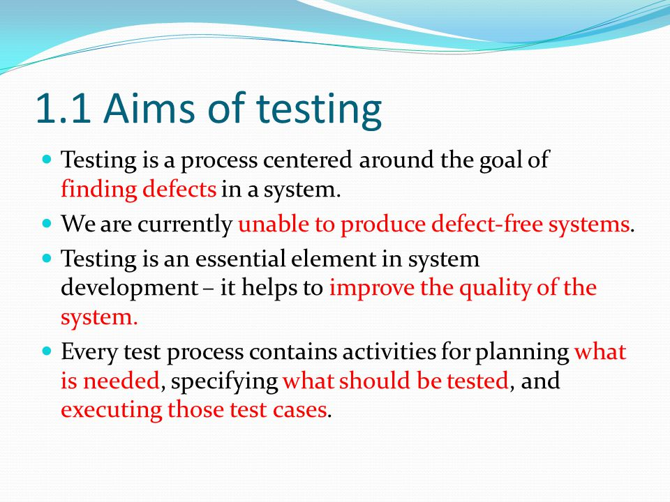 1.1 Aims of testing Testing is a process centered around the goal of finding defects in a system.