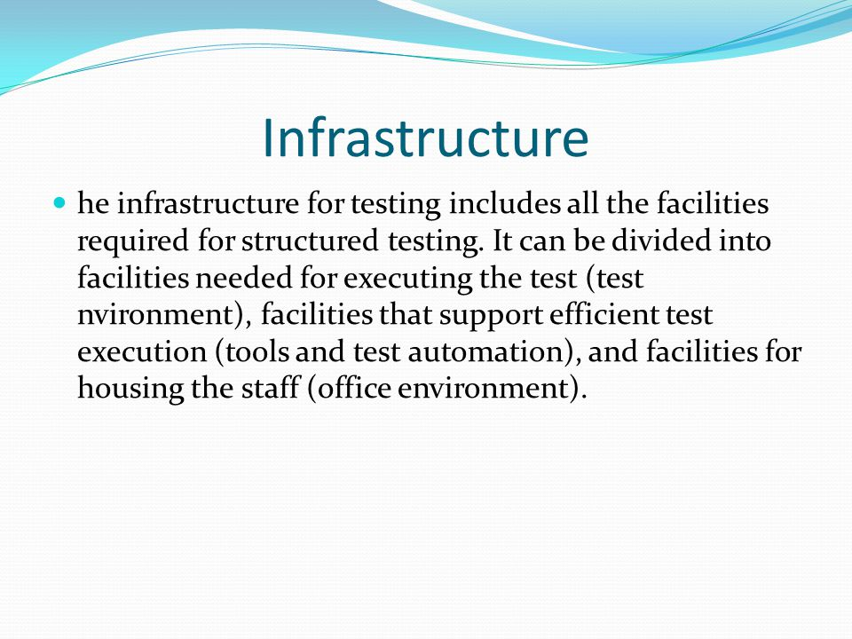Infrastructure he infrastructure for testing includes all the facilities required for structured testing.