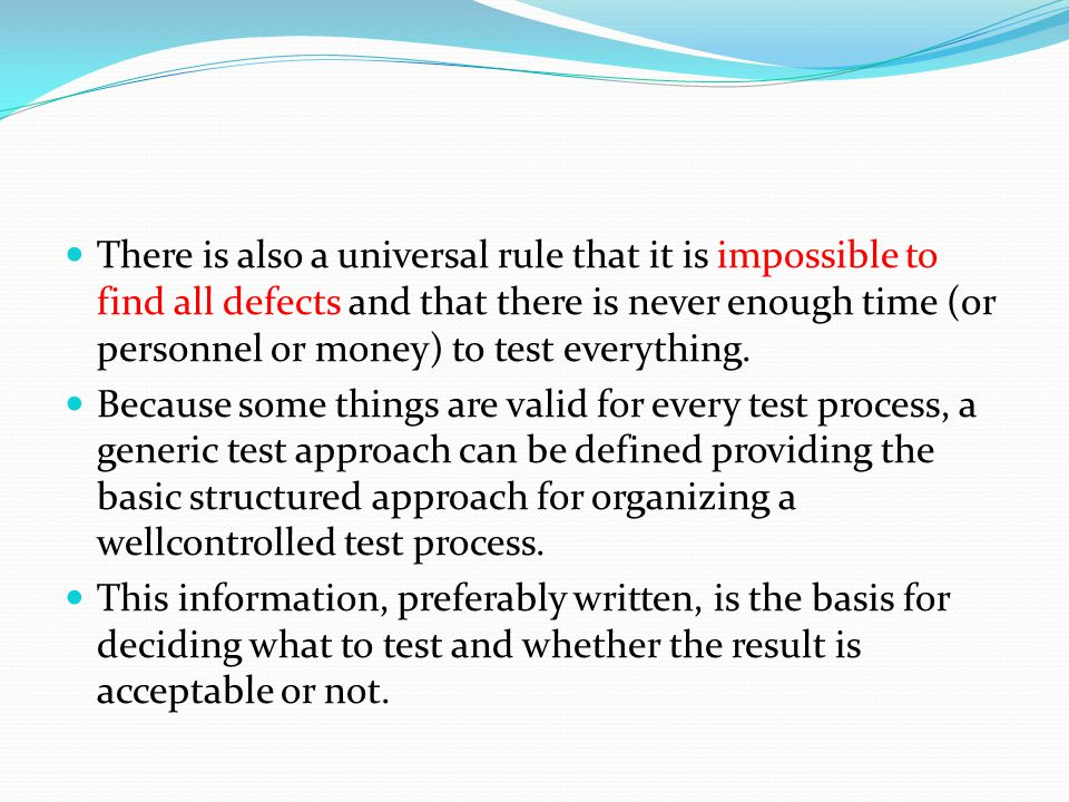 There is also a universal rule that it is impossible to find all defects and that there is never enough time (or personnel or money) to test everything.