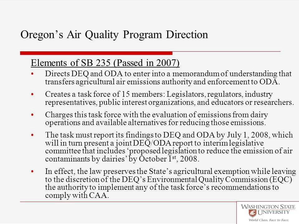 Oregon's Air Quality Program Direction Elements of SB 235 (Passed in 2007) Directs DEQ and ODA to enter into a memorandum of understanding that transfers agricultural air emissions authority and enforcement to ODA.
