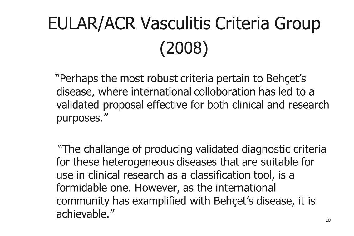 1010 EULAR/ACR Vasculitis Criteria Group (2008) Perhaps the most robust criteria pertain to Behçet's disease, where international colloboration has led to a validated proposal effective for both clinical and research purposes. The challange of producing validated diagnostic criteria for these heterogeneous diseases that are suitable for use in clinical research as a classification tool, is a formidable one.