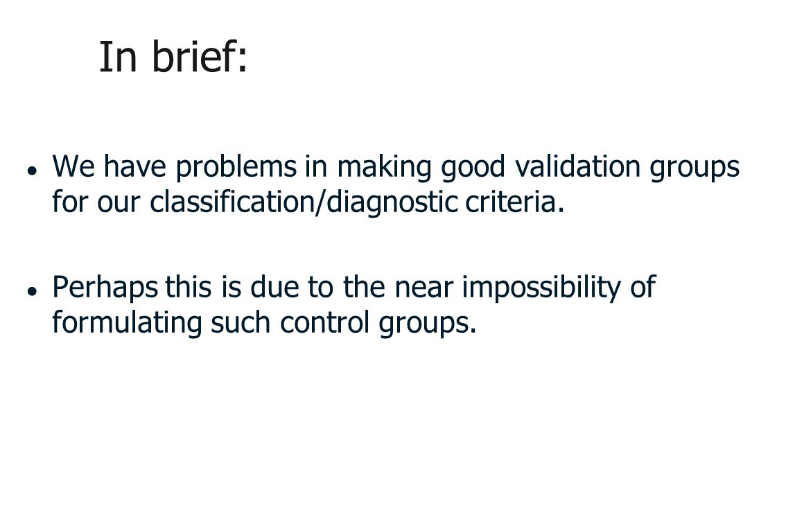 In brief: ● We have problems in making good validation groups for our classification/diagnostic criteria.