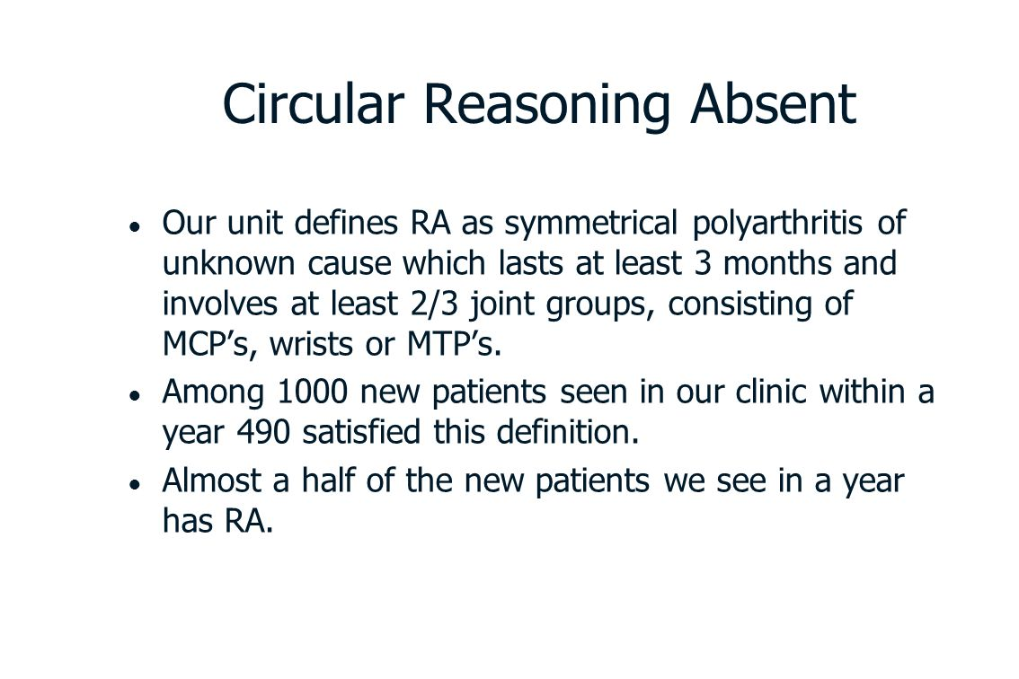 Circular Reasoning Absent ● Our unit defines RA as symmetrical polyarthritis of unknown cause which lasts at least 3 months and involves at least 2/3 joint groups, consisting of MCP's, wrists or MTP's.