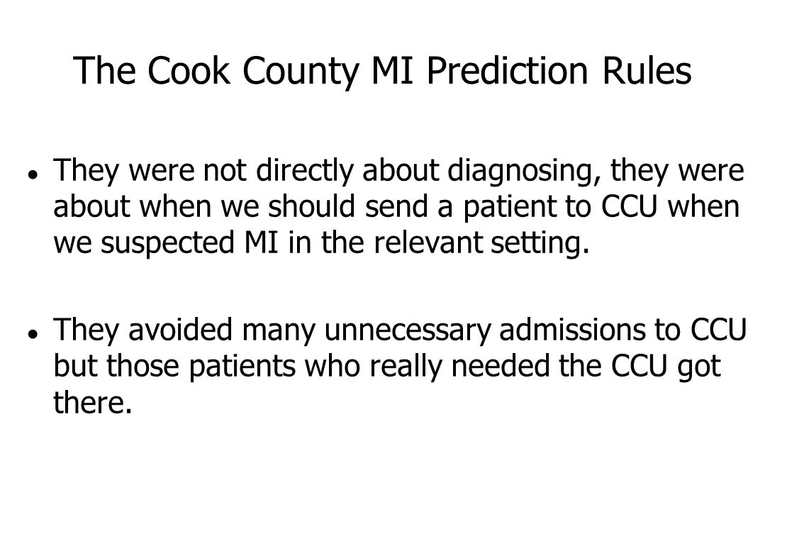 The Cook County MI Prediction Rules ● They were not directly about diagnosing, they were about when we should send a patient to CCU when we suspected MI in the relevant setting.