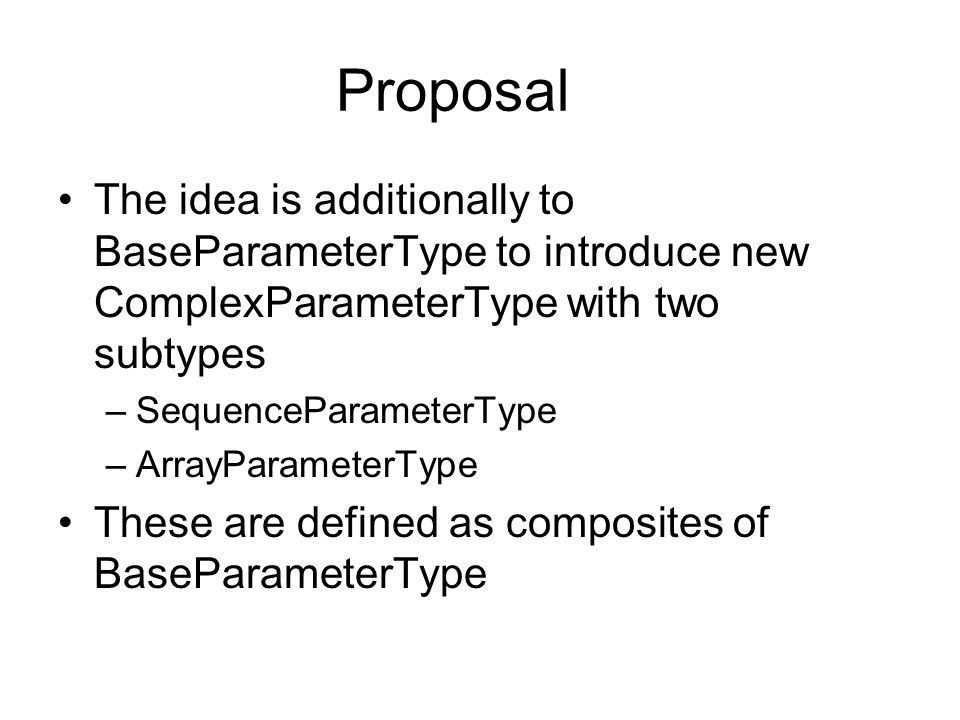 Proposal The idea is additionally to BaseParameterType to introduce new ComplexParameterType with two subtypes –SequenceParameterType –ArrayParameterType These are defined as composites of BaseParameterType