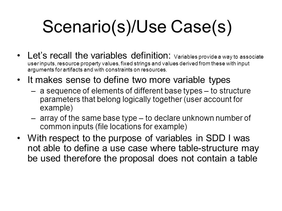 Scenario(s)/Use Case(s) Let's recall the variables definition: Variables provide a way to associate user inputs, resource property values, fixed strings and values derived from these with input arguments for artifacts and with constraints on resources.