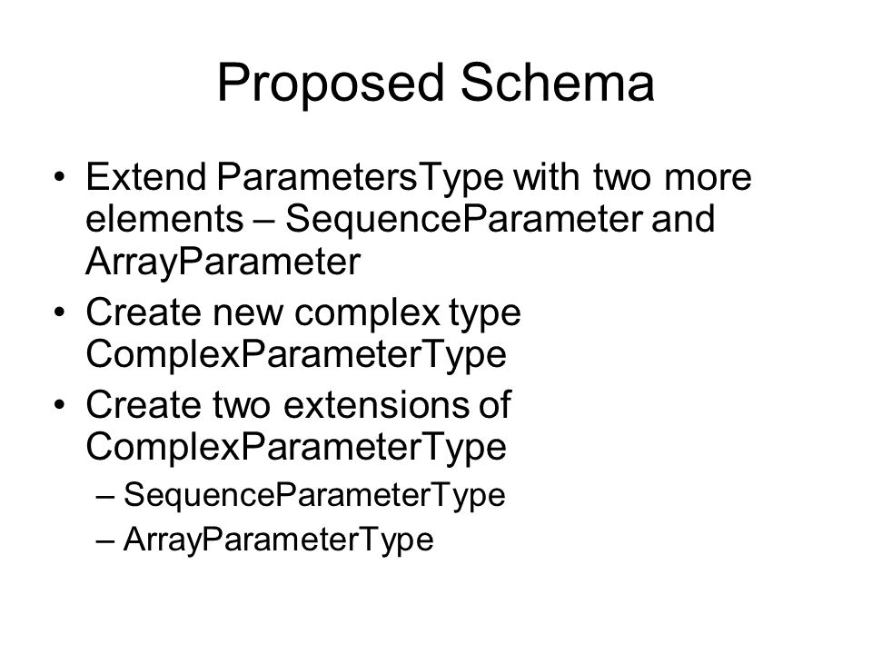 Proposed Schema Extend ParametersType with two more elements – SequenceParameter and ArrayParameter Create new complex type ComplexParameterType Create two extensions of ComplexParameterType –SequenceParameterType –ArrayParameterType