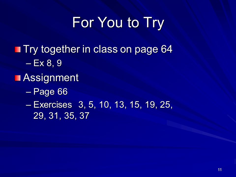 11 For You to Try Try together in class on page 64 –Ex 8, 9 Assignment –Page 66 –Exercises 3, 5, 10, 13, 15, 19, 25, 29, 31, 35, 37